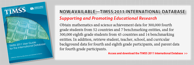 Now Available—TIMSS 2011 International Database. Supporting and Promoting Educational Research. Obtain mathematics and science achievement data for 300,000 fourth grade students from 52 countries and 7 benchmarking entities, and for 300,000 eighth grade students from 45 countries and 14 benchmarking entities. In addition, retrieve student, teacher, school, and curricular background data for fourth and eighth grade participants, and parent data for fourth grade participants. Access and download the TIMSS 2011 International Database.